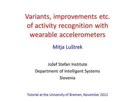 Variants, improvements etc. of activity recognition with wearable accelerometers Mitja Luštrek Jožef Stefan Institute Department of Intelligent Systems.