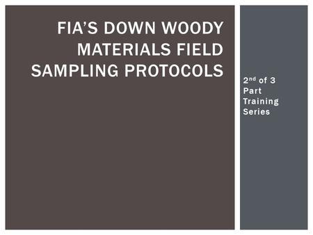 2 nd of 3 Part Training Series Christopher Woodall FIA'S DOWN WOODY MATERIALS FIELD SAMPLING PROTOCOLS.