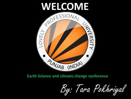 WELCOME Earth Science and climate change conference By:Tara Pokhriyal.