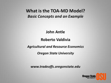 What is the TOA-MD Model? Basic Concepts and an Example John Antle Roberto Valdivia Agricultural and Resource Economics Oregon State University www.tradeoffs.oregonstate.edu.