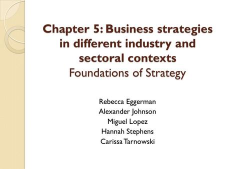 Chapter 5: Business strategies in different industry and sectoral contexts Foundations of Strategy Rebecca Eggerman Alexander Johnson Miguel Lopez Hannah.