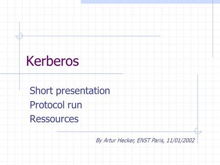 Kerberos Short presentation Protocol run Ressources By Artur Hecker, ENST Paris, 11/01/2002.