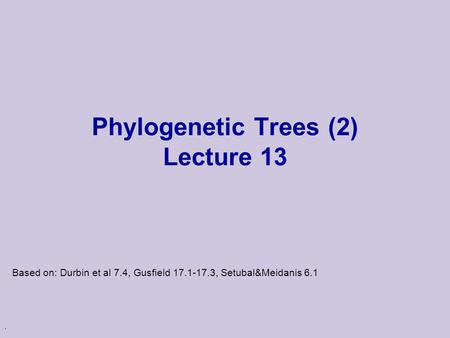 . Phylogenetic Trees (2) Lecture 13 Based on: Durbin et al 7.4, Gusfield 17.1-17.3, Setubal&Meidanis 6.1.