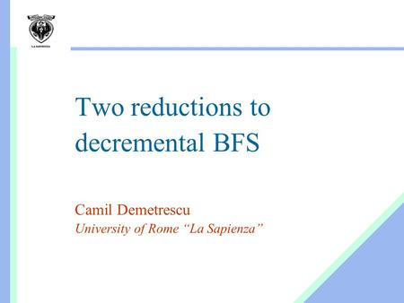 "Two reductions to decremental BFS Camil Demetrescu University of Rome ""La Sapienza"""