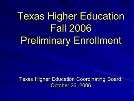 Texas Higher Education Fall 2006 Preliminary Enrollment Texas Higher Education Coordinating Board, October 26, 2006.
