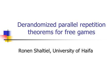 Derandomized parallel repetition theorems for free games Ronen Shaltiel, University of Haifa.