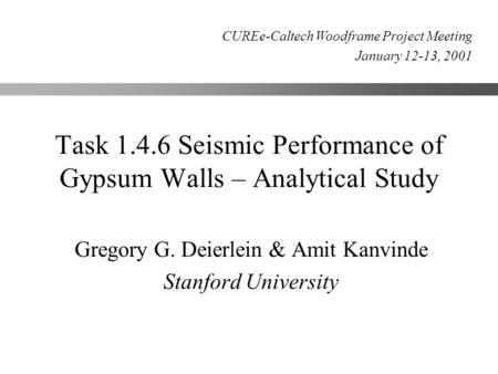 Task 1.4.6 Seismic Performance of Gypsum Walls – Analytical Study Gregory G. Deierlein & Amit Kanvinde Stanford University CUREe-Caltech Woodframe Project.