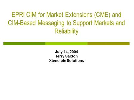 EPRI CIM for Market Extensions (CME) and CIM-Based Messaging to Support Markets and Reliability July 14, 2004 Terry Saxton Xtensible Solutions.