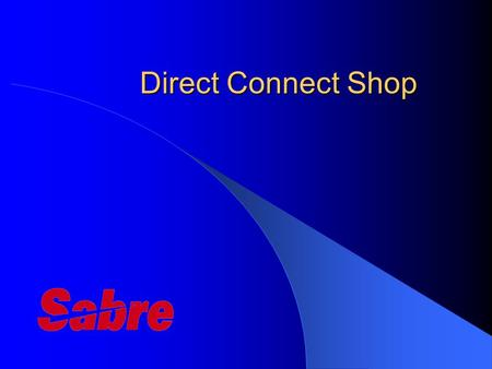 "Direct Connect Shop. DC Shop - Overview Sabre's ""Highest Level of Connectivity"" Direct Connect Shop displays rates that are applicable at time of the."