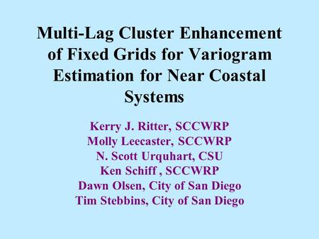 Multi-Lag Cluster Enhancement of Fixed Grids for Variogram Estimation for Near Coastal Systems Kerry J. Ritter, SCCWRP Molly Leecaster, SCCWRP N. Scott.