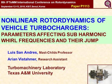 1 Luis San Andres, Mast-Childs Professor Arian Vistahmer, Research Assistant Turbomachinery Laboratory Texas A&M University 8th IFToMM International Conference.
