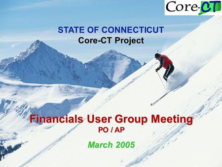 STATE OF CONNECTICUT Core-CT Project Financials User Group Meeting PO / AP March 2005.