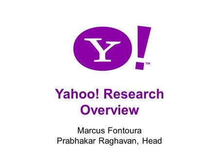 1 Yahoo! Research Overview Marcus Fontoura Prabhakar Raghavan, Head.