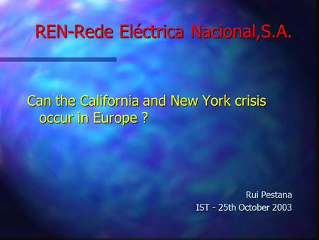 REN-Rede Eléctrica Nacional,S.A. Can the California and New York crisis occur in Europe ? Rui Pestana IST - 25th October 2003.