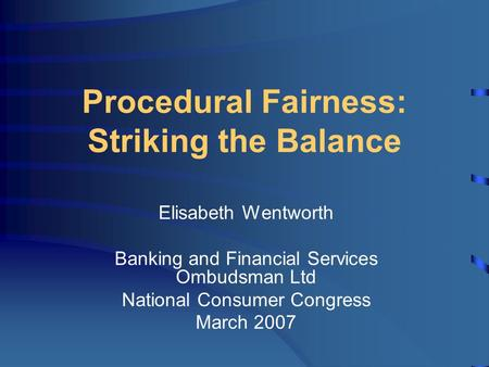 Procedural Fairness: Striking the Balance Elisabeth Wentworth Banking and Financial Services Ombudsman Ltd National Consumer Congress March 2007.