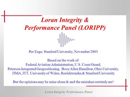Loran Integrity Performance Panel Loran Integrity & Performance Panel (LORIPP) Per Enge, Stanford University, November 2003 Based on the work of: Federal.
