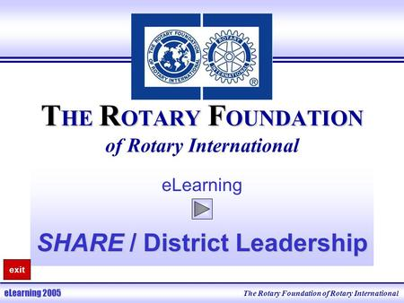 T HE R OTARY F OUNDATION T HE R OTARY F OUNDATION of Rotary International eLearning SHARE / District Leadership The Rotary Foundation of Rotary International.