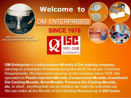 Welcome to OM Enterprise is a ultra modern Moulds & Die making company carrying on a business of manufacturing Moulds & Die as per Customer Requirements.