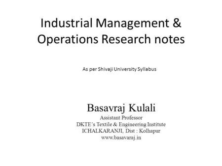 Industrial Management & Operations Research notes Basavraj Kulali Assistant Professor DKTE's Textile & Engineering Institute ICHALKARANJI, Dist : Kolhapur.