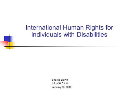 International Human Rights for Individuals with Disabilities Sherrie Brown LSJ/CHID 434 January 28, 2009.