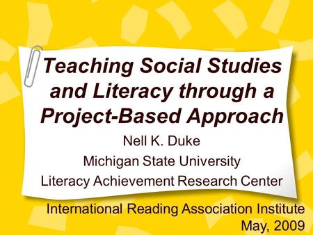 Teaching Social Studies and Literacy through a Project-Based Approach Nell K. Duke Michigan State University Literacy Achievement Research Center International.
