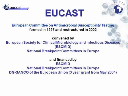 EUCAST European Committee on Antimicrobial Susceptibility Testing formed in 1997 and restructured in 2002 convened by European Society for Clinical Microbiology.