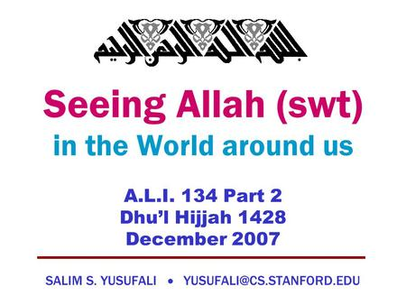 Seeing Allah (swt) in the World around us A.L.I. 134 Part 2 Dhu'l Hijjah 1428 December 2007 SALIM S. YUSUFALI 
