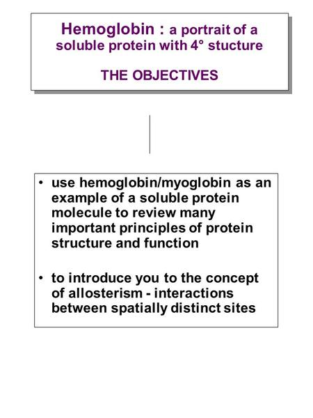 Use hemoglobin/myoglobin as an example of a soluble protein molecule to review many important principles of protein structure and function to introduce.