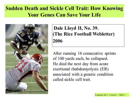 Sudden Death and Sickle Cell Trait: How Knowing Your Genes Can Save Your Life Dale Lloyd II, No. 39. (The Rice Football Webletter) 2006 After running 16.