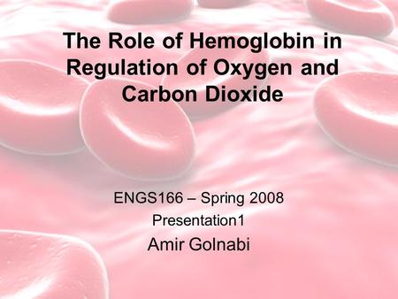 The Role of Hemoglobin in Regulation of Oxygen and Carbon Dioxide ENGS166 – Spring 2008 Presentation1 Amir Golnabi.
