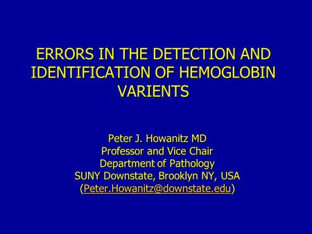 ERRORS IN THE DETECTION AND IDENTIFICATION OF HEMOGLOBIN VARIENTS Peter J. Howanitz MD Professor and Vice Chair Department of Pathology SUNY Downstate,
