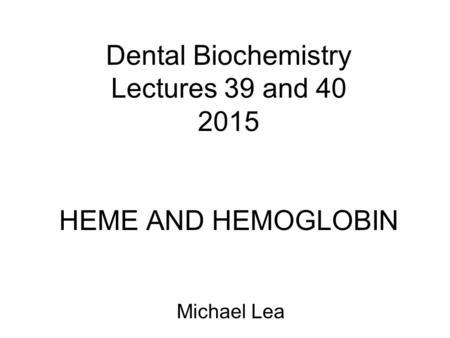 Dental Biochemistry Lectures 39 and 40 2015 HEME AND HEMOGLOBIN Michael Lea.