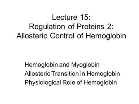 Lecture 15: Regulation of Proteins 2: Allosteric Control of Hemoglobin Hemoglobin and Myoglobin Allosteric Transition in Hemoglobin Physiological Role.