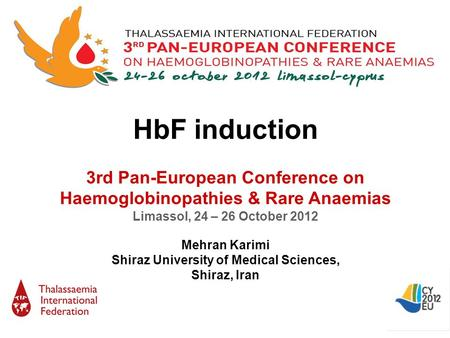 HbF induction 3rd Pan-European Conference on Haemoglobinopathies & Rare Anaemias Limassol, 24 – 26 October 2012 Mehran Karimi Shiraz University of Medical.