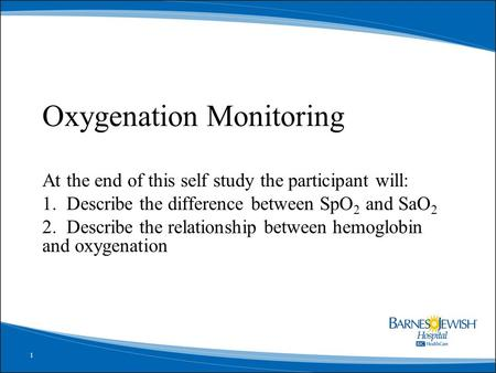 1 Oxygenation Monitoring At the end of this self study the participant will: 1. Describe the difference between SpO 2 and SaO 2 2. Describe the relationship.