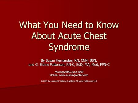 What You Need to Know About Acute Chest Syndrome By Susan Hernandez, RN, CNN, BSN, and G. Elaine Patterson, RN-C, EdD, MA, Med, FPN-C Nursing2009, June.