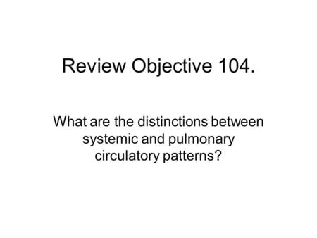 Review Objective 104. What are the distinctions between systemic and pulmonary circulatory patterns?