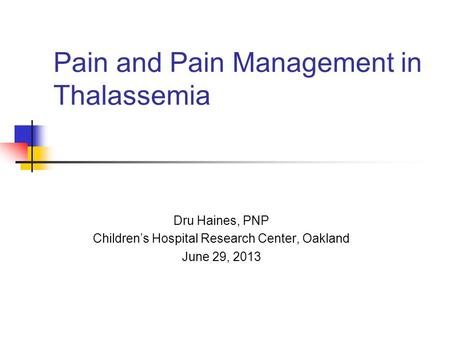 Pain and Pain Management in Thalassemia Dru Haines, PNP Children's Hospital Research Center, Oakland June 29, 2013.