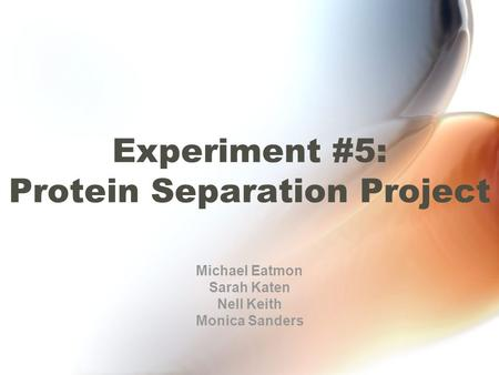 Experiment #5: Protein Separation Project Michael Eatmon Sarah Katen Nell Keith Monica Sanders.