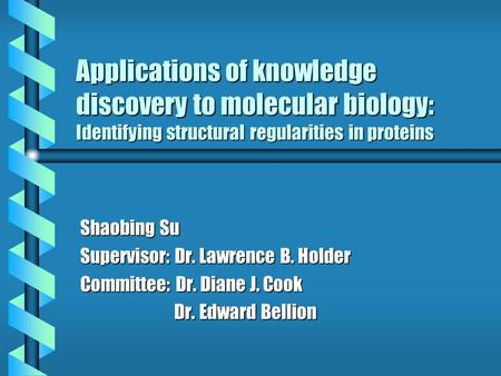Applications of knowledge discovery to molecular biology: Identifying structural regularities in proteins Shaobing Su Supervisor: Dr. Lawrence B. Holder.