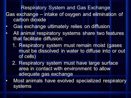 Respiratory System and Gas Exchange Gas exchange – intake of oxygen and elimination of carbon dioxide Gas exchange ultimately relies on diffusion All animal.