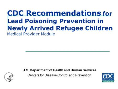 CDC Recommendations for Lead Poisoning Prevention in Newly Arrived Refugee Children Medical Provider Module U.S. Department of Health and Human Services.