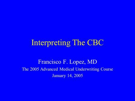 Interpreting The CBC Francisco F. Lopez, MD The 2005 Advanced Medical Underwriting Course January 14, 2005.