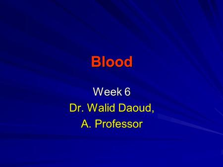 Blood Week 6 Dr. Walid Daoud, A. Professor. Blood ____________________________ Blood ____________________________ Blood is a part of extracellular fluid.