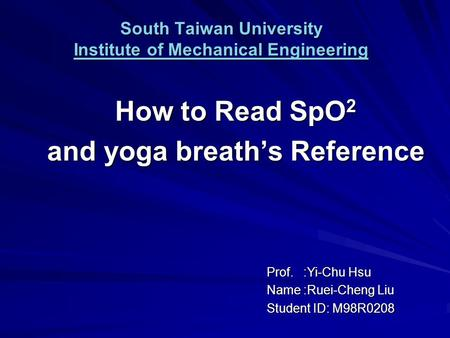 South Taiwan University Institute of Mechanical Engineering How to Read SpO 2 and yoga breath's Reference Prof. :Yi-Chu Hsu Name :Ruei-Cheng Liu Student.
