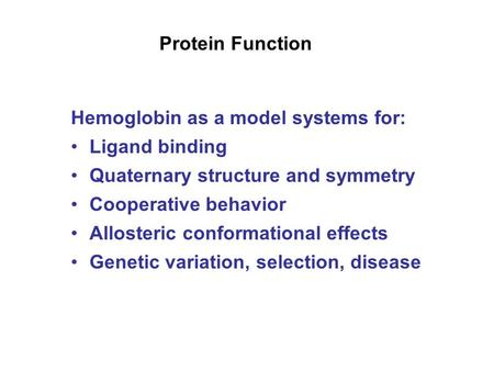 Protein Function Hemoglobin as a model systems for: Ligand binding Quaternary structure and symmetry Cooperative behavior Allosteric conformational effects.