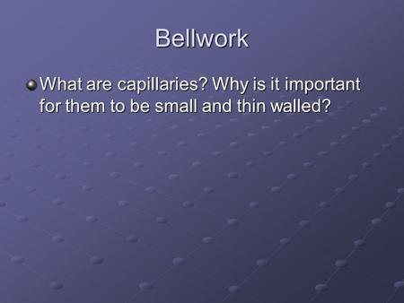 Bellwork What are capillaries? Why is it important for them to be small and thin walled?