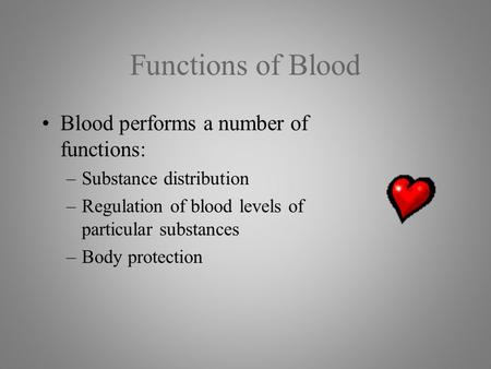Functions of Blood Blood performs a number of functions: –Substance distribution –Regulation of blood levels of particular substances –Body protection.
