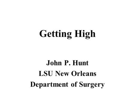 Getting High John P. Hunt LSU New Orleans Department of Surgery.