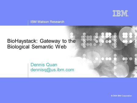 IBM Watson Research © 2004 IBM Corporation BioHaystack: Gateway to the Biological Semantic Web Dennis Quan